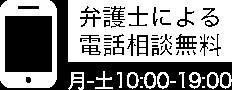 弁護士による電話無料相談 フリーアクセス 0120001694 受付時間/月〜土10:00~19:00 定休日/日曜日・祝日