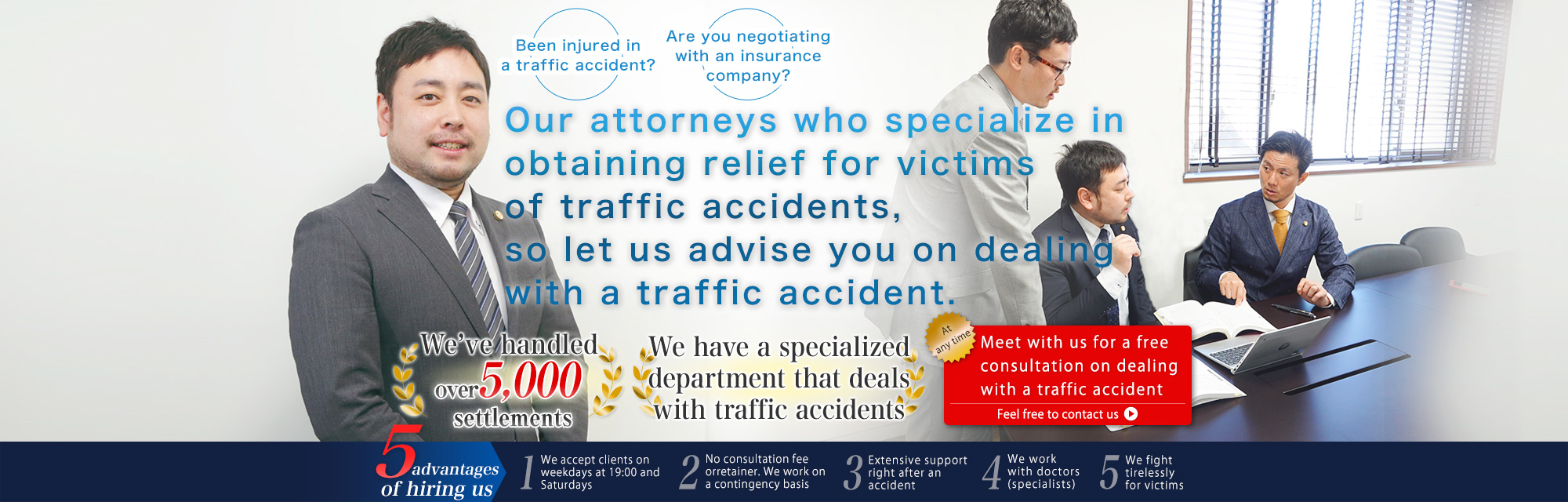 Our attorneys who specialize in obtaining relief for victims of traffic accidents, so let us advise you on dealing with a traffic accident.